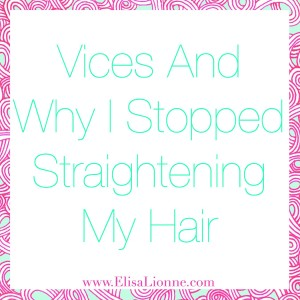 Vices And Why I Stopped Straightening My Hair Q